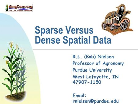 Sparse Versus Dense Spatial Data R.L. (Bob) Nielsen Professor of Agronomy Purdue University West Lafayette, IN 47907-1150   Web: