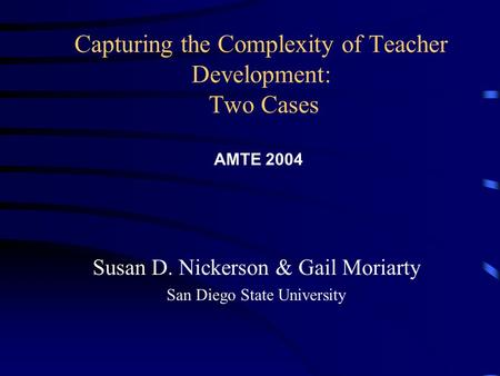 Capturing the Complexity of Teacher Development: Two Cases Susan D. Nickerson & Gail Moriarty San Diego State University AMTE 2004.