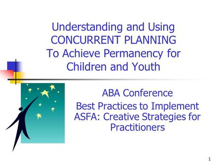 1 Understanding and Using CONCURRENT PLANNING To Achieve Permanency for Children and Youth ABA Conference Best Practices to Implement ASFA: Creative Strategies.