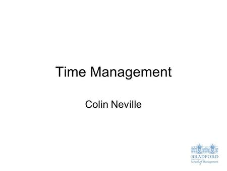 Time Management Colin Neville. Time Management Issues for Students Three Big Time Management Issues for Students PERFECTIONISM Trying to get things perfect: