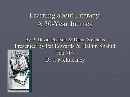Learning about Literacy: A 30-Year Journey By P. David Pearson & Diane Stephens Presented by Pat Edwards & Hakim Shahid Edu 707 Dr J. McEneaney.