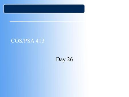COS/PSA 413 Day 26. Agenda Assignment 4 Corrected –Wide disparity –Expected 3-4 pages Some only gave me a page or a paragraph –3 A's, 2 B's, 2 C's, 2.