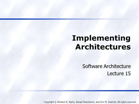 Copyright © Richard N. Taylor, Nenad Medvidovic, and Eric M. Dashofy. All rights reserved. Implementing Architectures Software Architecture Lecture 15.
