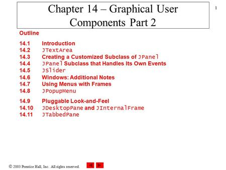  2003 Prentice Hall, Inc. All rights reserved. 1 Chapter 14 – Graphical User Components Part 2 Outline 14.1 Introduction 14.2 JTextArea 14.3 Creating.