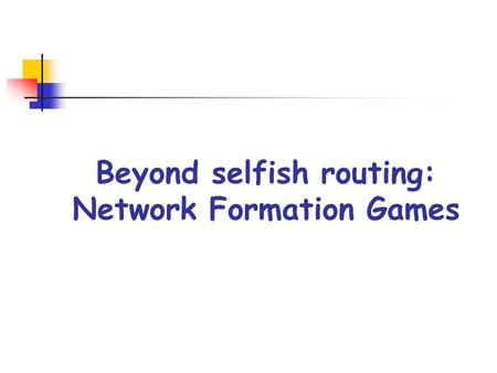 Beyond selfish routing: Network Formation Games. Network Formation Games NFGs model the various ways in which selfish agents might create/use networks.