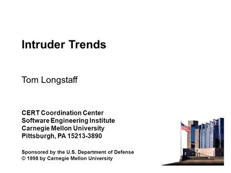 Intruder Trends Tom Longstaff CERT Coordination Center Software Engineering Institute Carnegie Mellon University Pittsburgh, PA 15213-3890 Sponsored by.