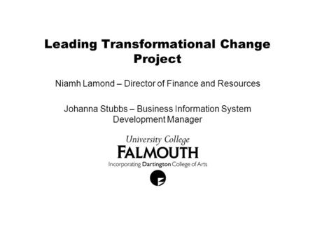 Leading Transformational Change Project Niamh Lamond – Director of Finance and Resources Johanna Stubbs – Business Information System Development Manager.