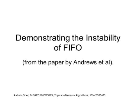 Ashish Goel; MS&E319/CS369X, Topics in Network Algorithms; Win 2005-06 Demonstrating the Instability of FIFO (from the paper by Andrews et al).