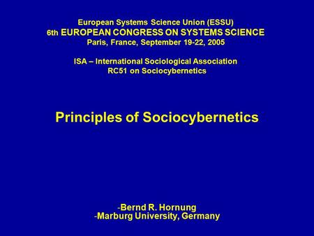 Principles of Sociocybernetics -Bernd R. Hornung -Marburg University, Germany European Systems Science Union (ESSU) 6th EUROPEAN CONGRESS ON SYSTEMS SCIENCE.