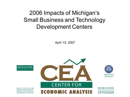 2006 Impacts of Michigan's Small Business and Technology Development Centers April 13, 2007.