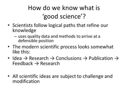 How do we know what is 'good science'? Scientists follow logical paths that refine our knowledge – uses quality data and methods to arrive at a defensible.