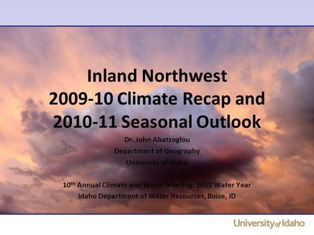 Inland Northwest 2009-10 Climate Recap and 2010-11 Seasonal Outlook Dr. John Abatzoglou Department of Geography University of Idaho 10 th Annual Climate.