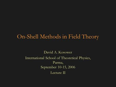 On-Shell Methods in Field Theory David A. Kosower International School of Theoretical Physics, Parma, September 10-15, 2006 Lecture II.