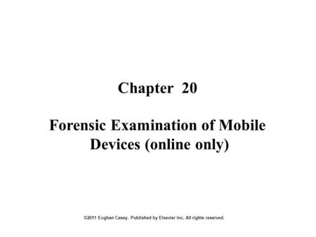 Chapter 20 ©2011 Eoghan Casey. Published by Elsevier Inc. All rights reserved. Forensic Examination of Mobile Devices (online only)