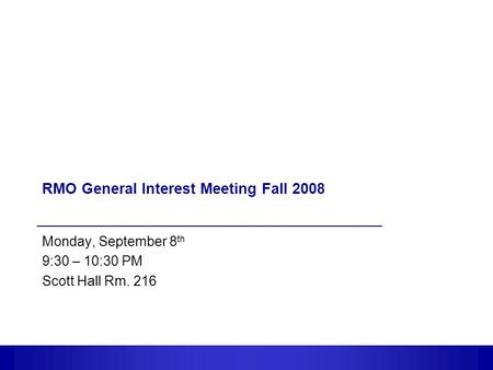 1 RMO General Interest Meeting Fall 2008 Monday, September 8 th 9:30 – 10:30 PM Scott Hall Rm. 216.