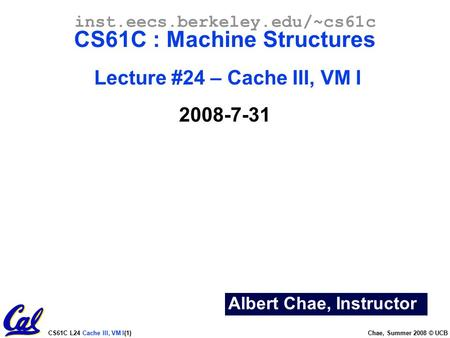 CS61C L24 Cache III, VM I(1) Chae, Summer 2008 © UCB Albert Chae, Instructor inst.eecs.berkeley.edu/~cs61c CS61C : Machine Structures Lecture #24 – Cache.