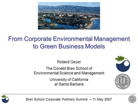 Bren School Corporate Partners Summit – 11 May 2007 Roland Geyer The Donald Bren School of Environmental Science and Management University of California.
