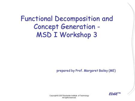 EDGE™ Functional Decomposition and Concept Generation - MSD I Workshop 3 prepared by Prof. Margaret Bailey (ME) Copyright © 2007 Rochester Institute of.