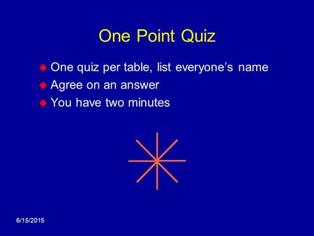 6/15/2015 One Point Quiz  One quiz per table, list everyone's name  Agree on an answer  You have two minutes.