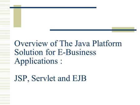 Overview of The Java Platform Solution for E-Business Applications : JSP, Servlet and EJB.