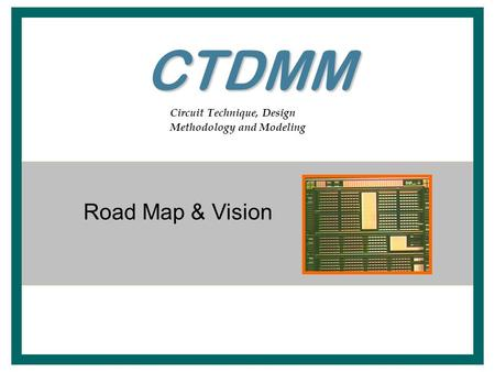 Circuit Technique, Design Methodology and Modeling Road Map & Vision CTDMM.