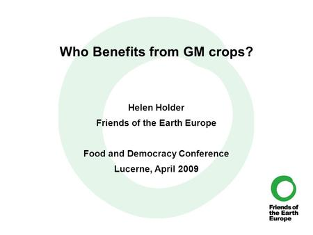 Who Benefits from GM crops? Helen Holder Friends of the Earth Europe Food and Democracy Conference Lucerne, April 2009.