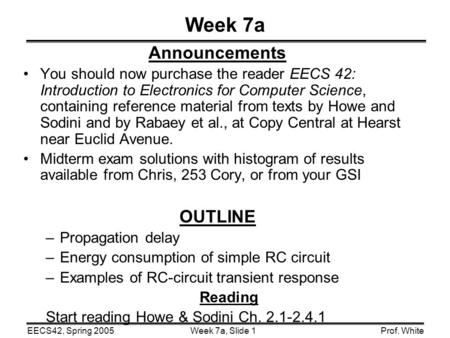 Week 7a, Slide 1EECS42, Spring 2005Prof. White Week 7a Announcements You should now purchase the reader EECS 42: Introduction to Electronics for Computer.
