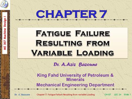 ME 307 Machine Design I Dr. A. Bazoune Chapter 7: Fatigue Failure Resulting from variable Loading Dr. A. Aziz Bazoune King Fahd University of Petroleum.