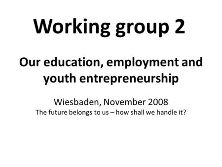 Our education, employment and youth entrepreneurship Wiesbaden, November 2008 The future belongs to us – how shall we handle it? Working group 2.