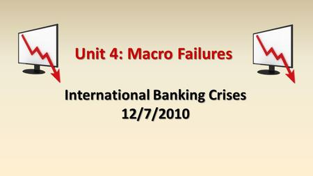Unit 4: Macro Failures International Banking Crises 12/7/2010.