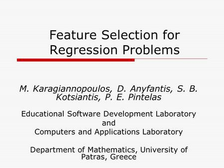 Feature Selection for Regression Problems M. Karagiannopoulos, D. Anyfantis, S. B. Kotsiantis, P. E. Pintelas Educational Software Development Laboratory.