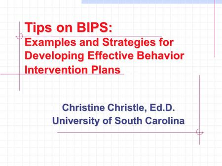 Tips on BIPS: Examples and Strategies for Developing Effective Behavior Intervention Plans Christine Christle, Ed.D. University of South Carolina.