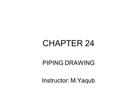 CHAPTER 24 PIPING DRAWING Instructor: M.Yaqub. Chapter 24 piping week#14 24.1 Steel and Wrought Iron Pipe Common use for water, steam, gas and oil. Up.