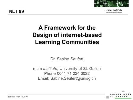 Sabine Seufert / NLT 99 NLT 99 A Framework for the Design of internet-based Learning Communities Dr. Sabine Seufert mcm Institute, University of St. Gallen.