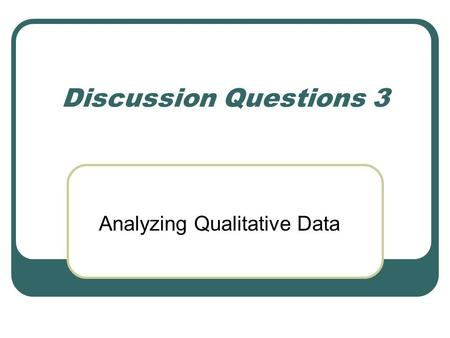 Discussion Questions 3 Analyzing Qualitative Data.