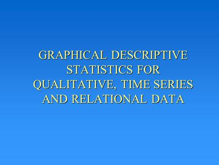 GRAPHICAL DESCRIPTIVE STATISTICS FOR QUALITATIVE, TIME SERIES AND RELATIONAL DATA.