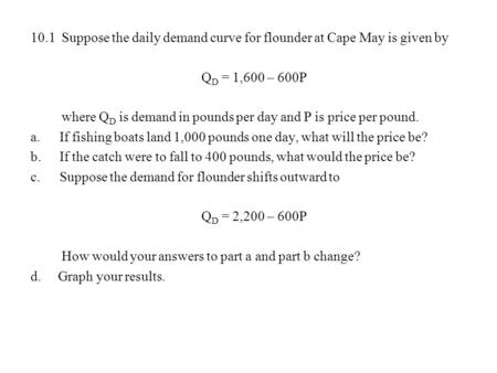 10.1 Suppose the daily demand curve for flounder at Cape May is given by QD = 1,600 – 600P where QD is demand in pounds per day and P is price per pound.