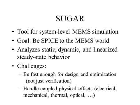SUGAR Tool for system-level MEMS simulation Goal: Be SPICE to the MEMS world Analyzes static, dynamic, and linearized steady-state behavior Challenges: