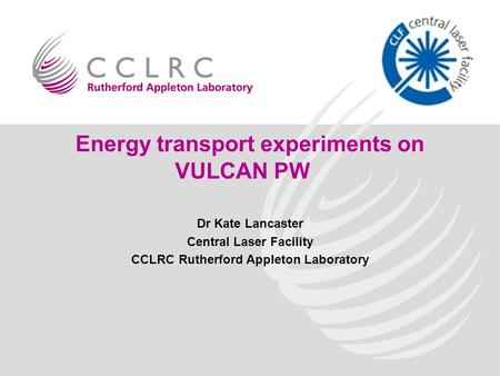 Energy transport experiments on VULCAN PW Dr Kate Lancaster Central Laser Facility CCLRC Rutherford Appleton Laboratory.