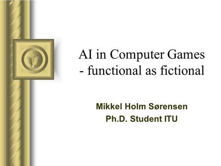 AI in Computer Games - functional as fictional Mikkel Holm Sørensen Ph.D. Student ITU.