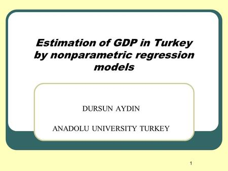 1 Estimation of GDP in Turkey by nonparametric regression models DURSUN AYDIN ANADOLU UNIVERSITY TURKEY.