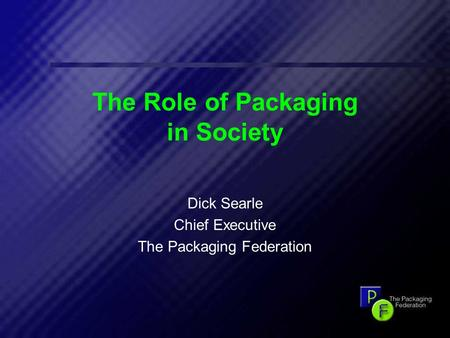 1 The Role of Packaging in Society Dick Searle Chief Executive The Packaging Federation.