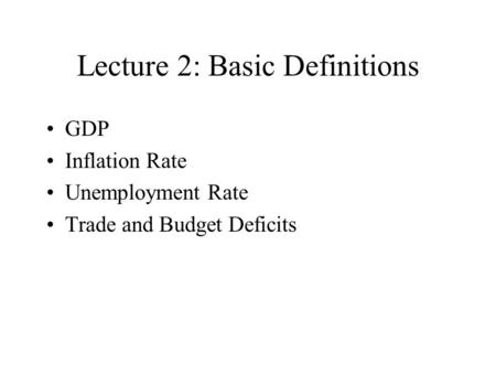 Lecture 2: Basic Definitions GDP Inflation Rate Unemployment Rate Trade and Budget Deficits.