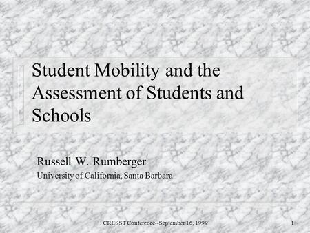 CRESST Conference--September 16, 19991 Student Mobility and the Assessment of Students and Schools Russell W. Rumberger University of California, Santa.