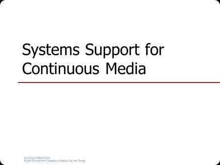 NUS.SOC.CS5248-2014 Roger Zimmermann (based on slides by Ooi Wei Tsang) Systems Support for Continuous Media.