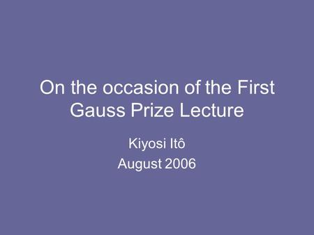 On the occasion of the First Gauss Prize Lecture Kiyosi Itô August 2006.