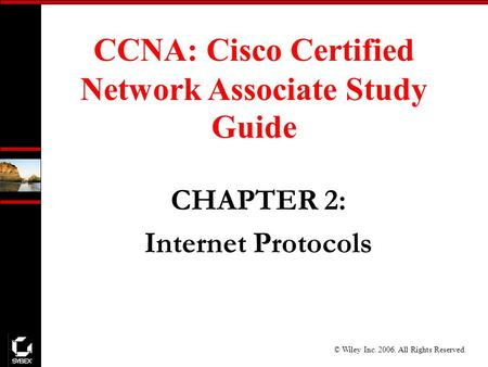 © Wiley Inc. 2006. All Rights Reserved. CCNA: Cisco Certified Network Associate Study Guide CHAPTER 2: Internet Protocols.