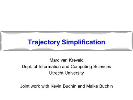 Trajectory Simplification Marc van Kreveld Dept. of Information and Computing Sciences Utrecht University Joint work with Kevin Buchin and Maike Buchin.