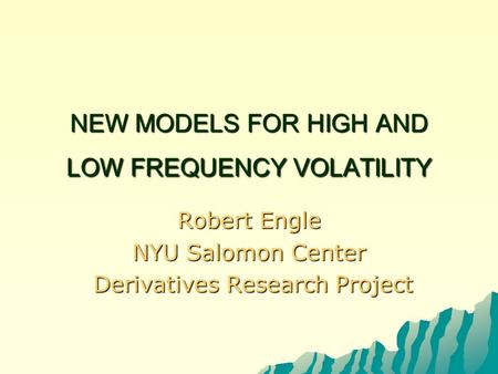 NEW MODELS FOR HIGH AND LOW FREQUENCY VOLATILITY Robert Engle NYU Salomon Center Derivatives Research Project Derivatives Research Project.
