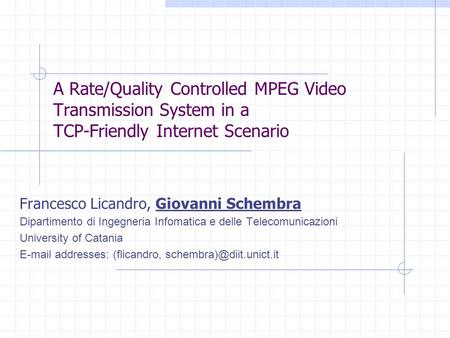 A Rate/Quality Controlled MPEG Video Transmission System in a TCP-Friendly Internet Scenario Francesco Licandro, Giovanni Schembra Dipartimento di Ingegneria.